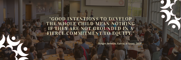 """Good intentions to develop the whole child mean nothing if they are not grounded in a fierce commitment to equity."" Berger, Berman, Garcia, & Deasy, 2019"